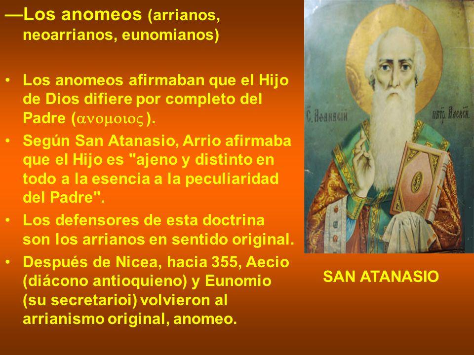 Los anomeos (arrianos, neoarrianos, eunomianos) Los anomeos afirmaban que el Hijo de Dios difiere por completo del Padre ( ). Según San Atanasio, Arri