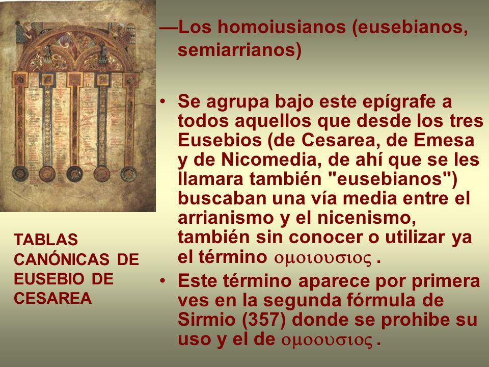 Los homoiusianos (eusebianos, semiarrianos) Se agrupa bajo este epígrafe a todos aquellos que desde los tres Eusebios (de Cesarea, de Emesa y de Nicom
