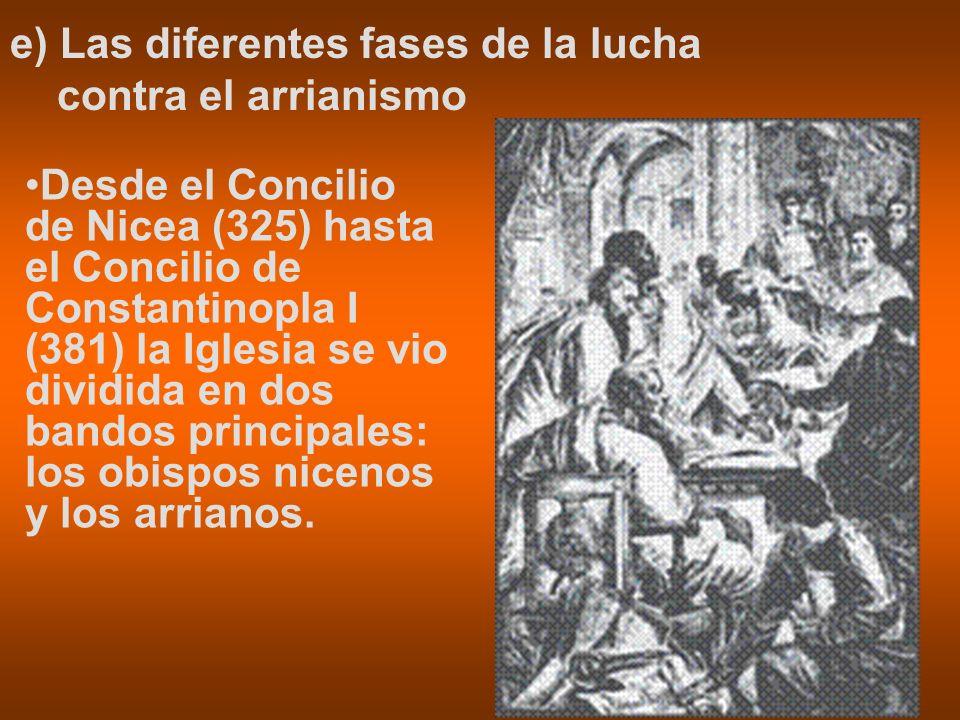 e) Las diferentes fases de la lucha contra el arrianismo Desde el Concilio de Nicea (325) hasta el Concilio de Constantinopla I (381) la Iglesia se vi