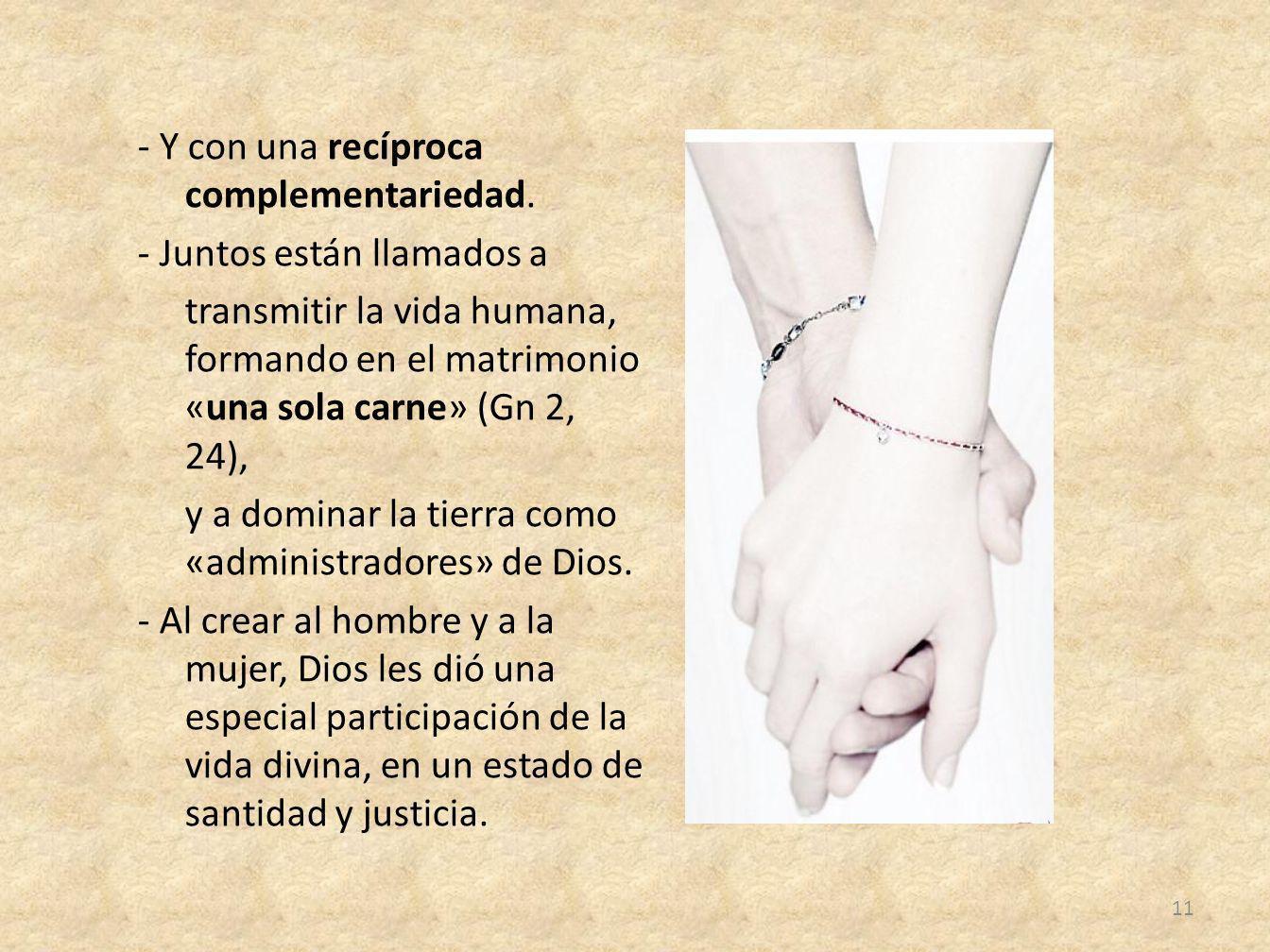 - Y con una recíproca complementariedad. - Juntos están llamados a transmitir la vida humana, formando en el matrimonio «una sola carne» (Gn 2, 24), y