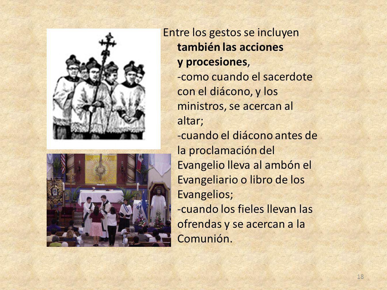Entre los gestos se incluyen también las acciones y procesiones, -como cuando el sacerdote con el diácono, y los ministros, se acercan al altar; -cuan