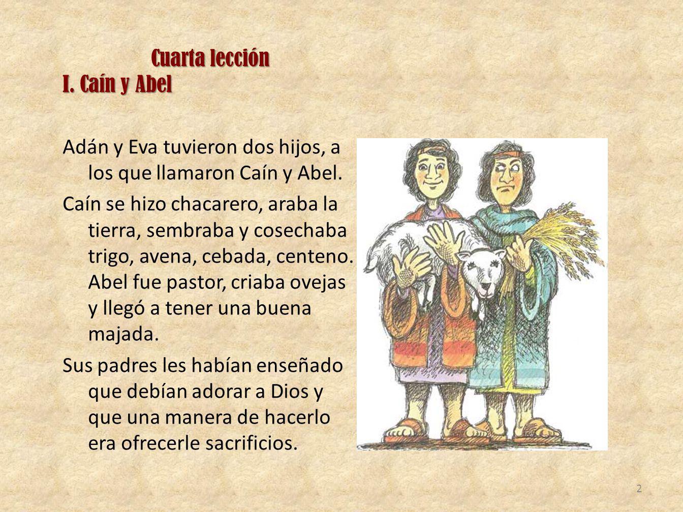 Cuarta lección I. Caín y Abel Adán y Eva tuvieron dos hijos, a los que llamaron Caín y Abel. Caín se hizo chacarero, araba la tierra, sembraba y cosec