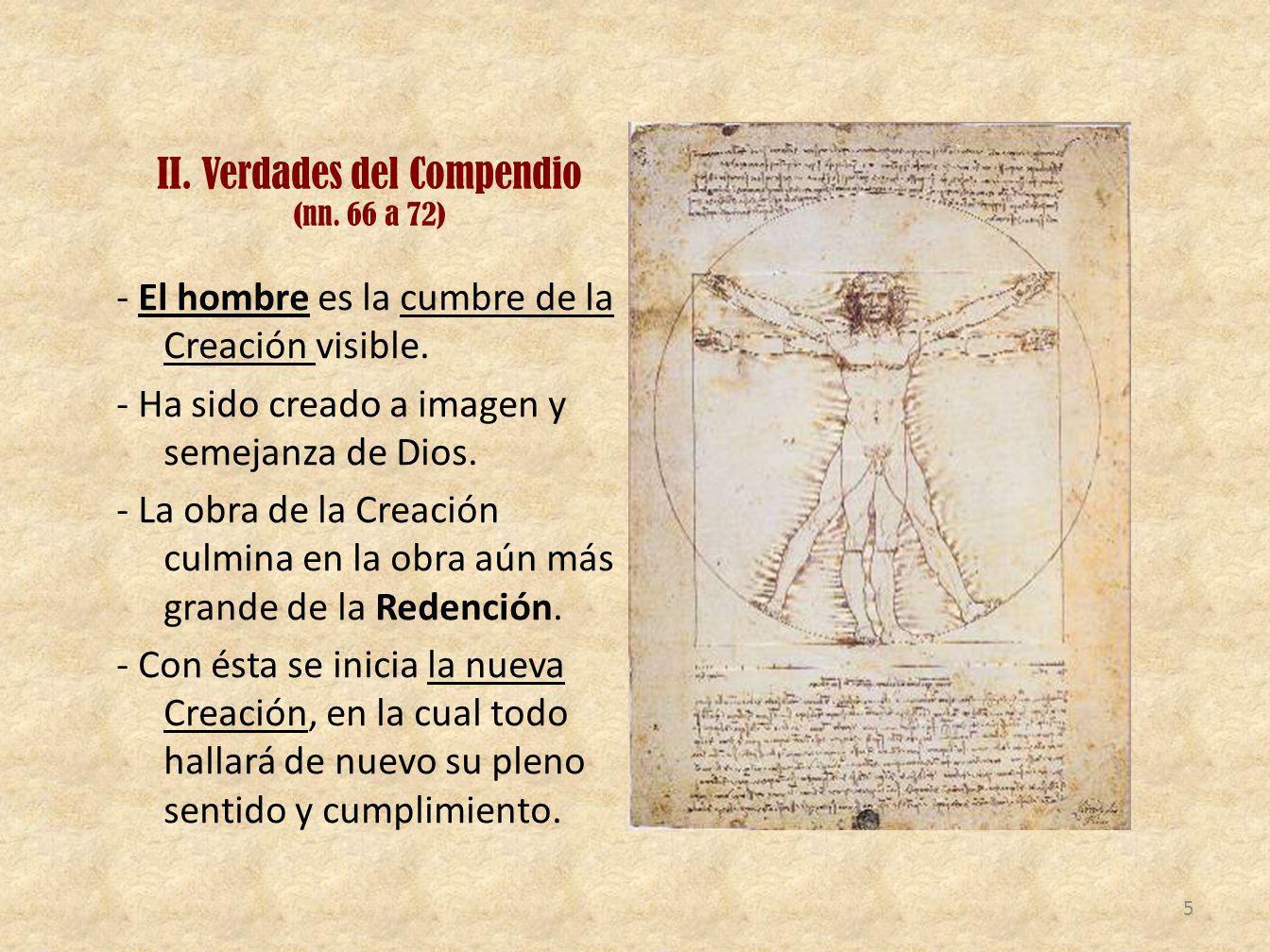 II. Verdades del Compendio (nn. 66 a 72) - El hombre es la cumbre de la Creación visible. - Ha sido creado a imagen y semejanza de Dios. - La obra de