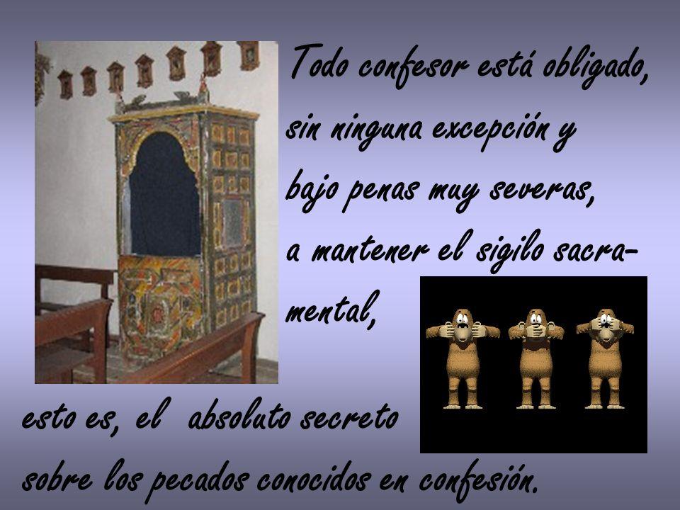 Todo confesor está obligado, sin ninguna excepción y bajo penas muy severas, a mantener el sigilo sacra- mental, esto es, el absoluto secreto sobre lo