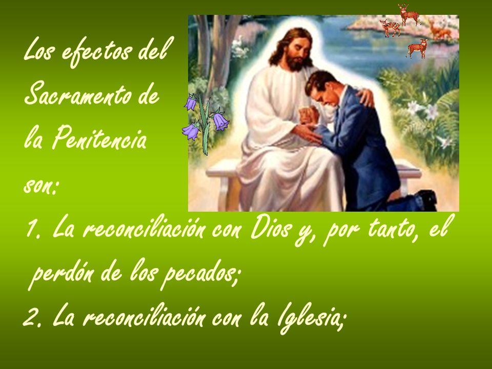 Los efectos del Sacramento de la Penitencia son: 1. La reconciliación con Dios y, por tanto, el perdón de los pecados; 2. La reconciliación con la Igl
