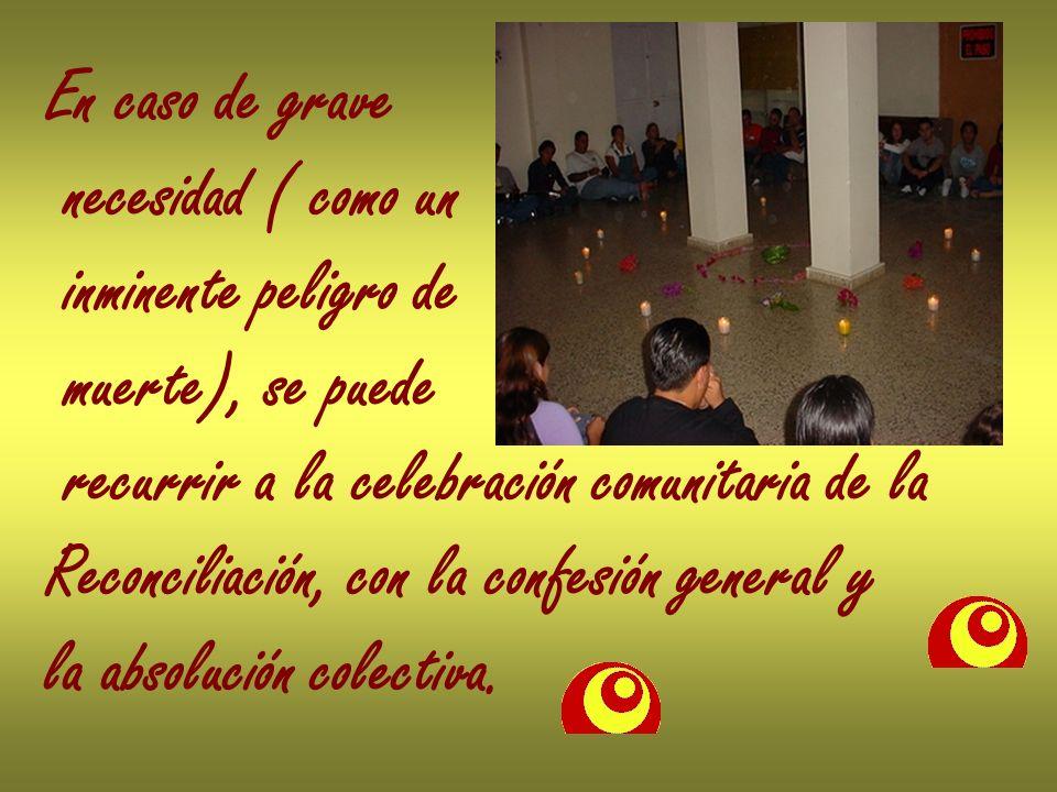 En caso de grave necesidad ( como un inminente peligro de muerte), se puede recurrir a la celebración comunitaria de la Reconciliación, con la confesi