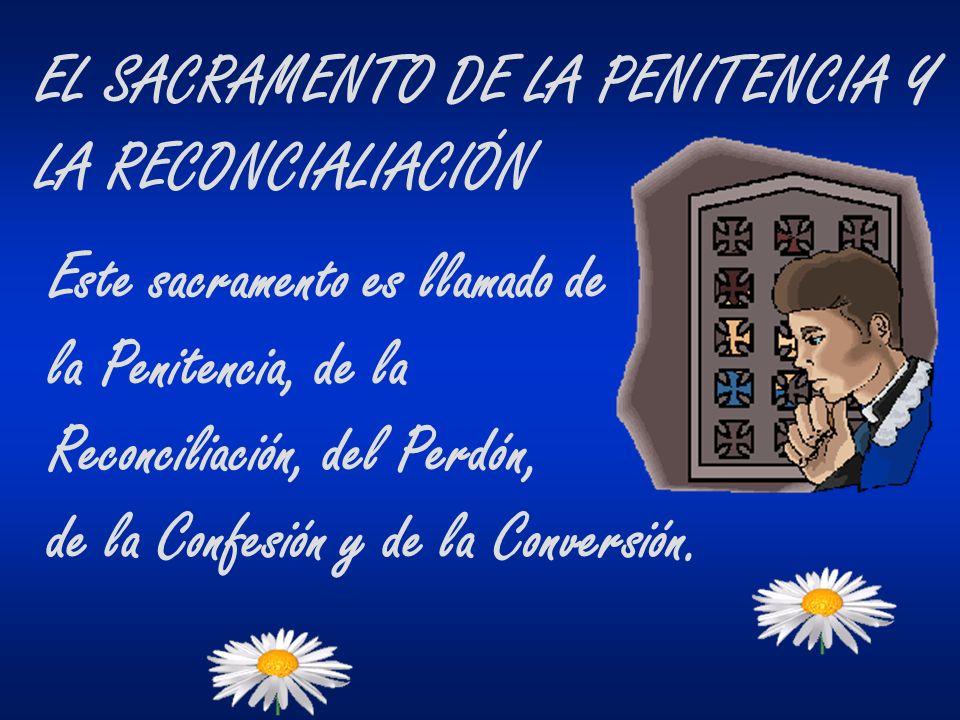 EL SACRAMENTO DE LA PENITENCIA Y LA RECONCIALIACIÓN Este sacramento es llamado de la Penitencia, de la Reconciliación, del Perdón, de la Confesión y d