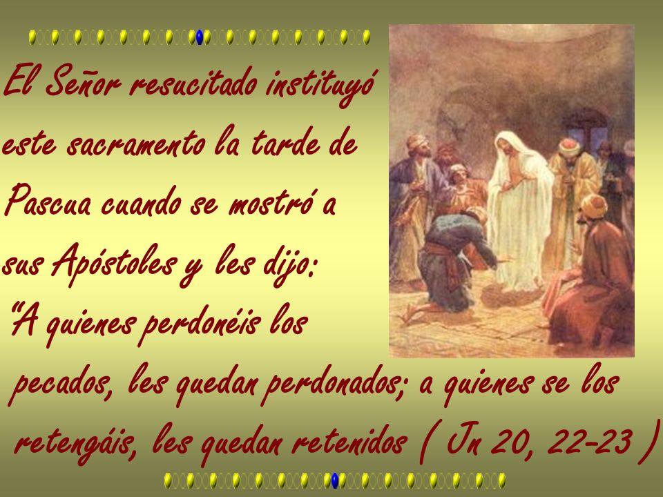 El Señor resucitado instituyó este sacramento la tarde de Pascua cuando se mostró a sus Apóstoles y les dijo: A quienes perdonéis los pecados, les que