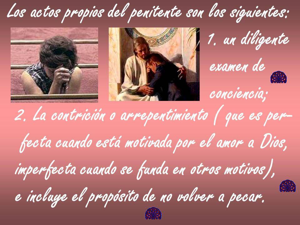 Los actos propios del penitente son los siguientes: 1. un diligente examen de conciencia; 2. La contrición o arrepentimiento ( que es per- fecta cuand