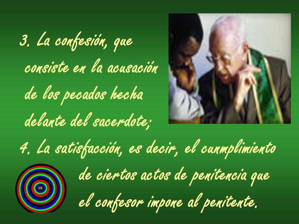 3. La confesión, que consiste en la acusación de los pecados hecha delante del sacerdote; 4. La satisfacción, es decir, el cunmplimiento de ciertos ac