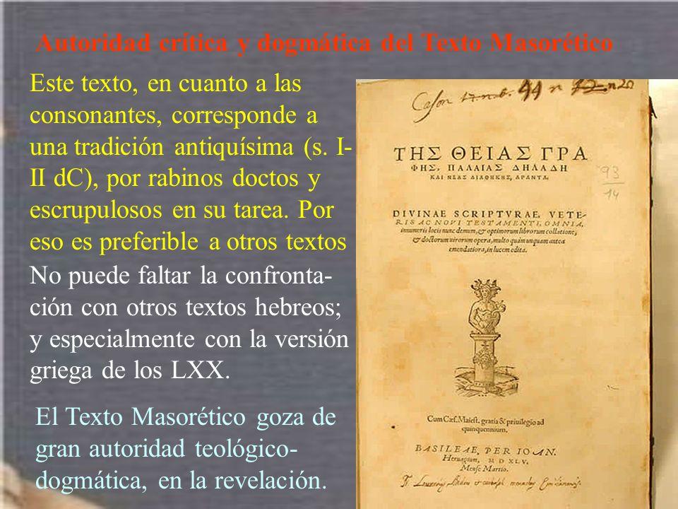 Autoridad crítica y dogmática del Texto Masorético Este texto, en cuanto a las consonantes, corresponde a una tradición antiquísima (s. I- II dC), por
