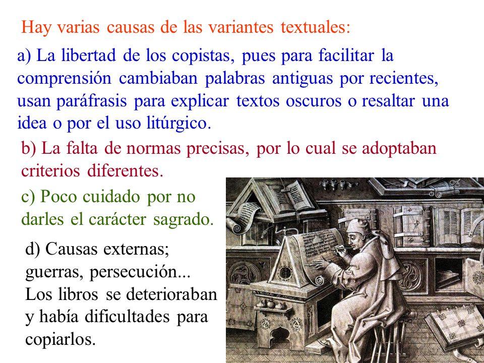 Hay varias causas de las variantes textuales: a) La libertad de los copistas, pues para facilitar la comprensión cambiaban palabras antiguas por recie