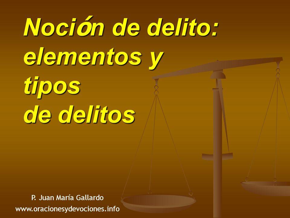 Noci ó n de delito: elementos y tipos de delitos P. Juan María Gallardo www.oracionesydevociones.info