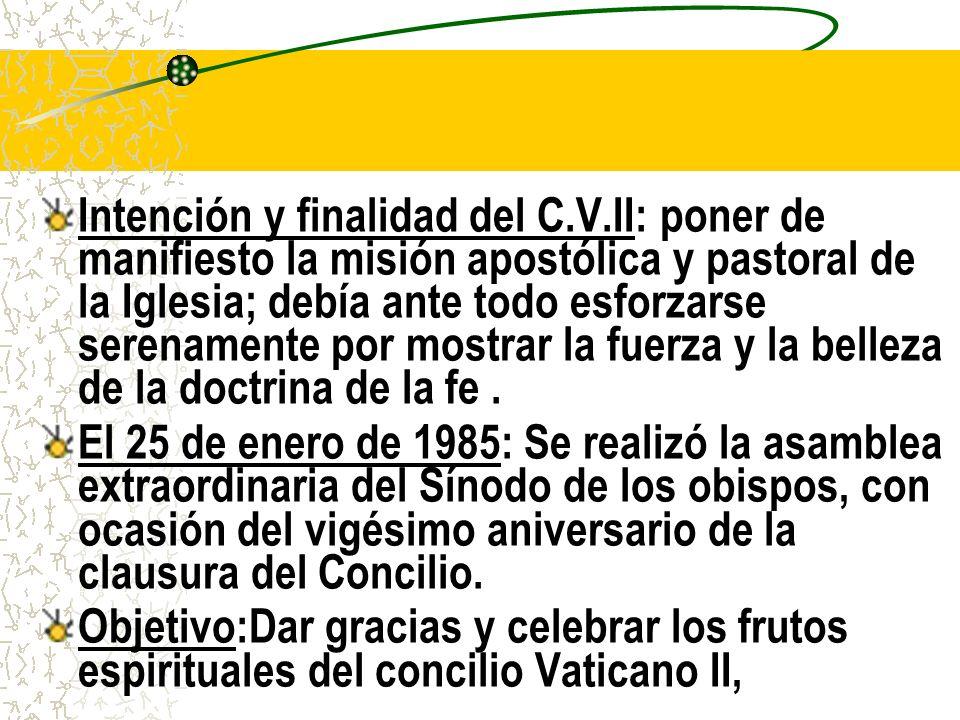 Intención y finalidad del C.V.II: poner de manifiesto la misión apostólica y pastoral de la Iglesia; debía ante todo esforzarse serenamente por mostrar la fuerza y la belleza de la doctrina de la fe.