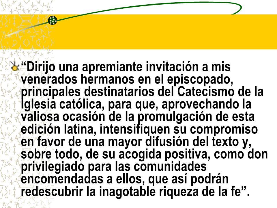 Dirijo una apremiante invitación a mis venerados hermanos en el episcopado, principales destinatarios del Catecismo de la Iglesia católica, para que, aprovechando la valiosa ocasión de la promulgación de esta edición latina, intensifiquen su compromiso en favor de una mayor difusión del texto y, sobre todo, de su acogida positiva, como don privilegiado para las comunidades encomendadas a ellos, que así podrán redescubrir la inagotable riqueza de la fe.