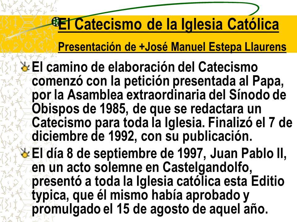 El Catecismo de la Iglesia Católica Presentación de +José Manuel Estepa Llaurens El camino de elaboración del Catecismo comenzó con la petición presentada al Papa, por la Asamblea extraordinaria del Sínodo de Obispos de 1985, de que se redactara un Catecismo para toda la Iglesia.