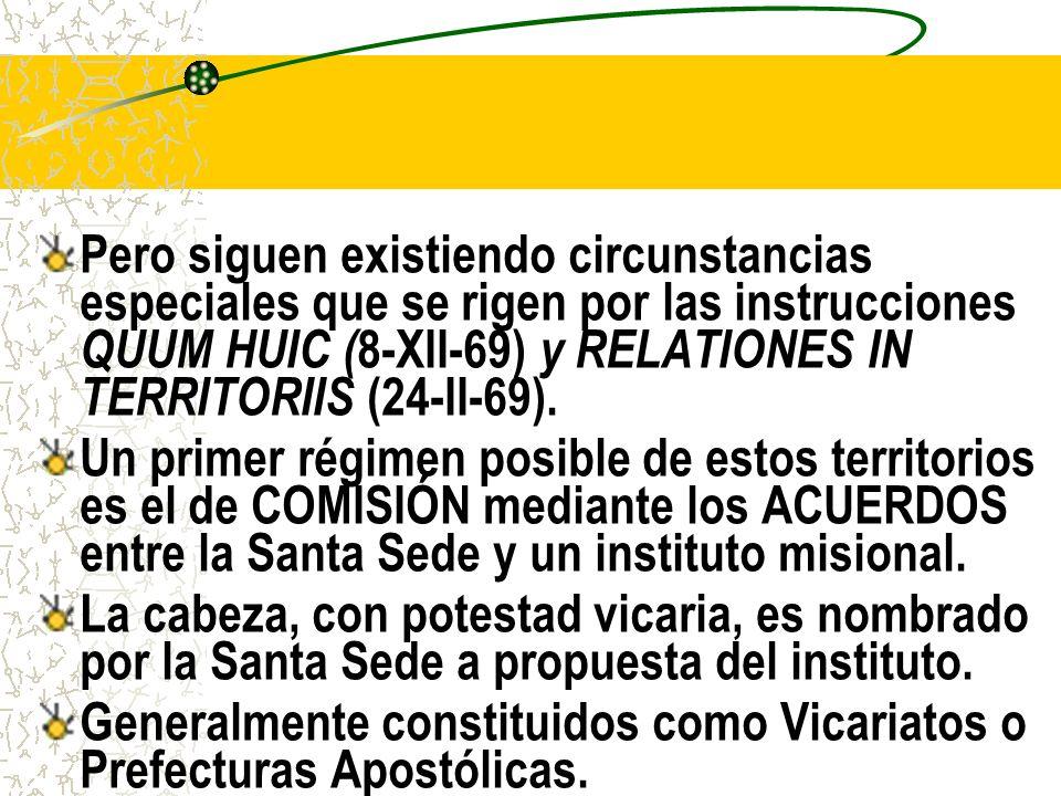 Pero siguen existiendo circunstancias especiales que se rigen por las instrucciones QUUM HUIC ( 8-XII-69) y RELATIONES IN TERRITORIIS (24-II-69).