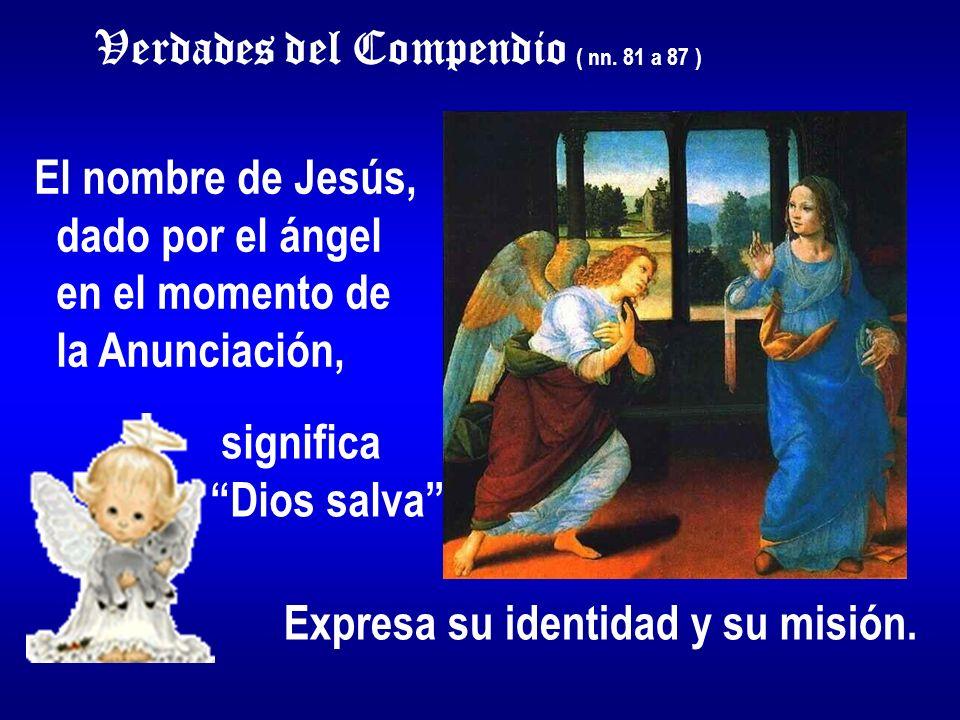 Verdades del Compendio ( nn. 81 a 87 ) El nombre de Jesús, dado por el ángel en el momento de la Anunciación, significa Dios salva Expresa su identida
