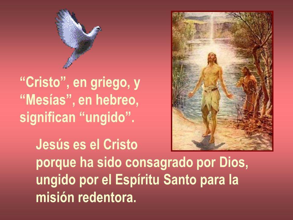 Cristo, en griego, y Mesías, en hebreo, significan ungido. Jesús es el Cristo porque ha sido consagrado por Dios, ungido por el Espíritu Santo para la