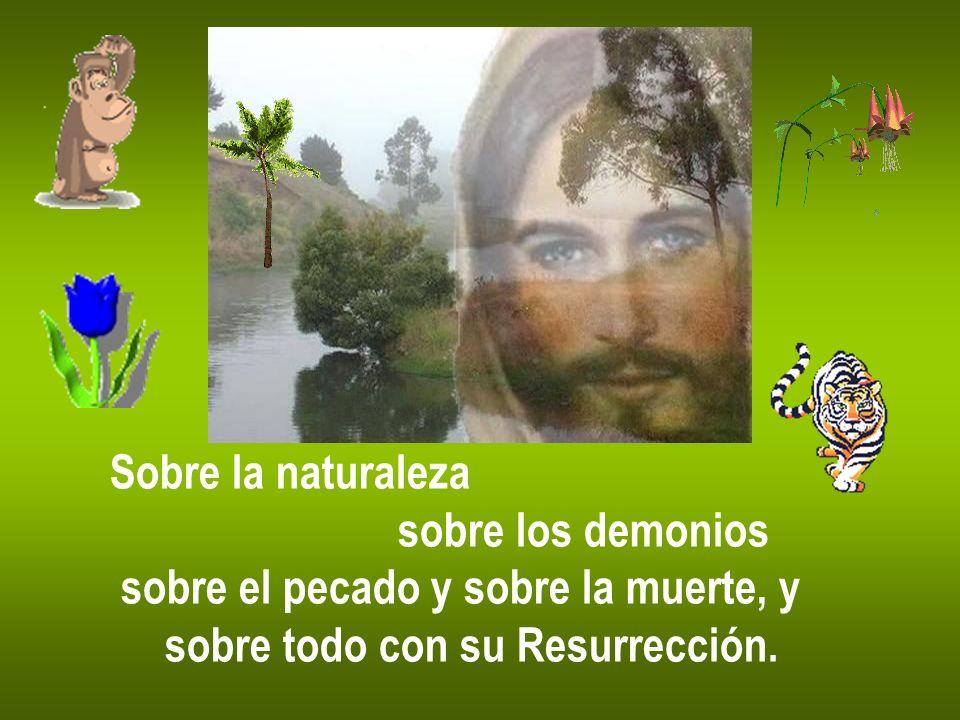Sobre la naturaleza sobre los demonios sobre el pecado y sobre la muerte, y sobre todo con su Resurrección.
