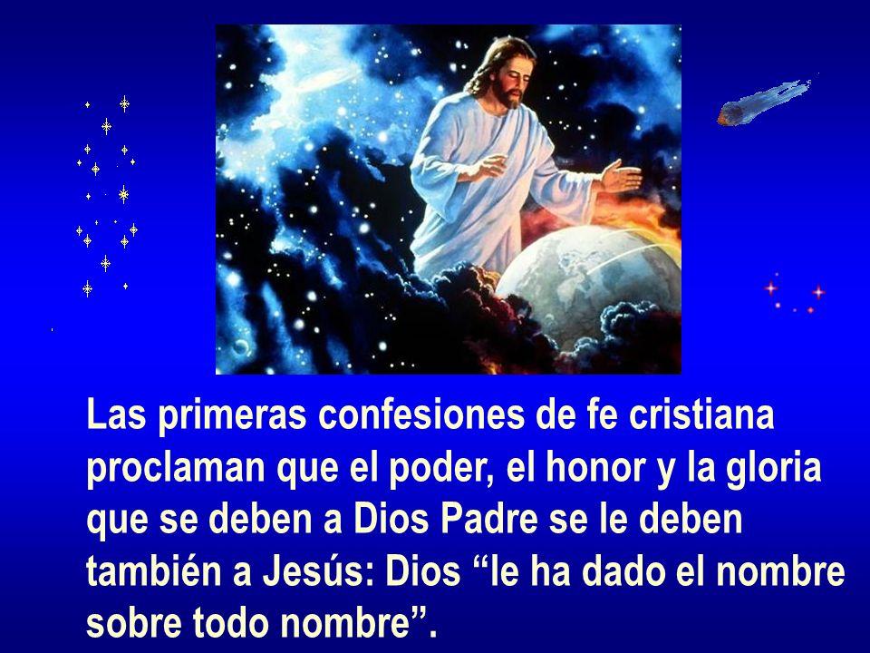 Las primeras confesiones de fe cristiana proclaman que el poder, el honor y la gloria que se deben a Dios Padre se le deben también a Jesús: Dios le h