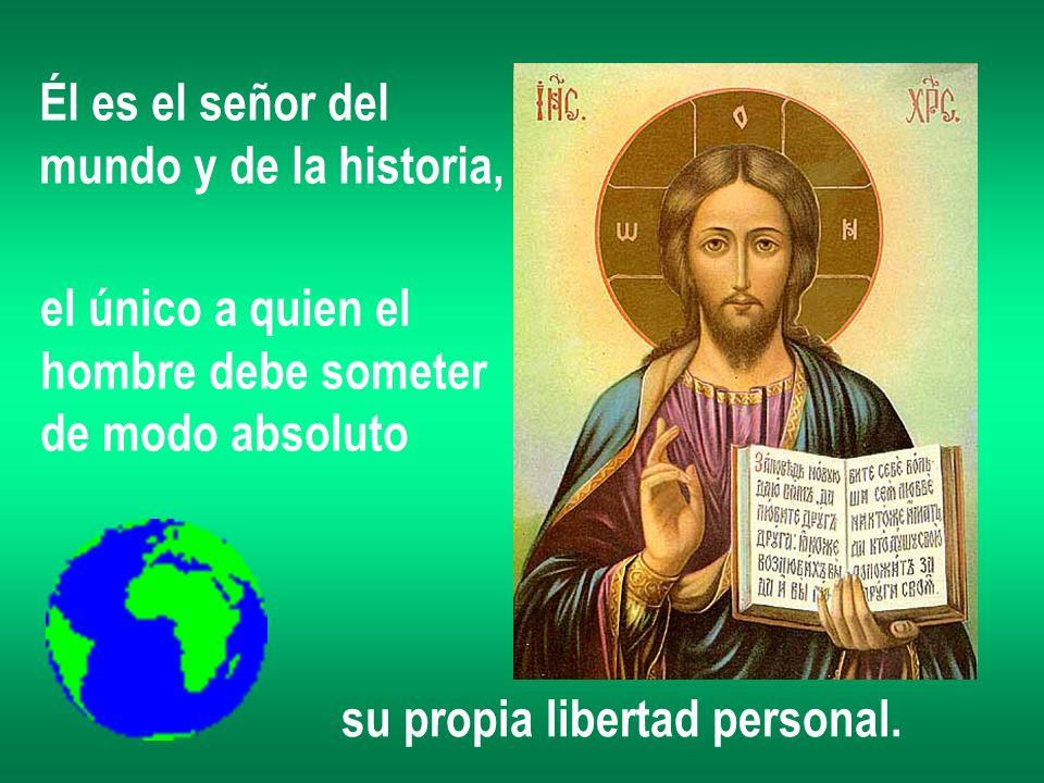 Él es el señor del mundo y de la historia, el único a quien el hombre debe someter de modo absoluto su propia libertad personal.