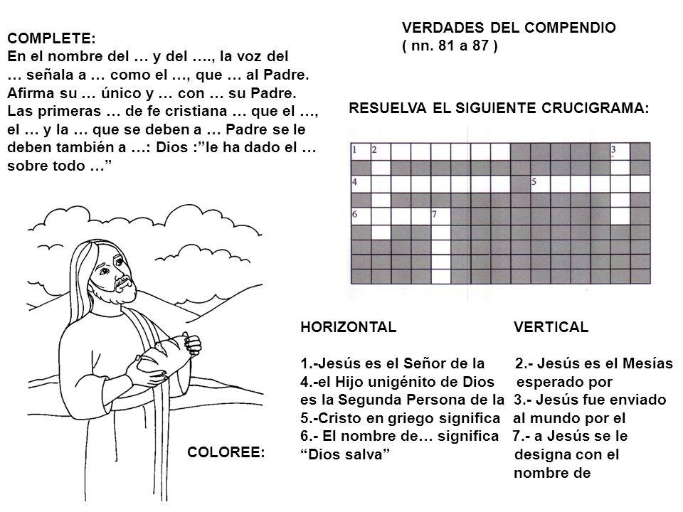 VERDADES DEL COMPENDIO ( nn. 81 a 87 ) COLOREE: RESUELVA EL SIGUIENTE CRUCIGRAMA: HORIZONTAL VERTICAL 1.-Jesús es el Señor de la 2.- Jesús es el Mesía