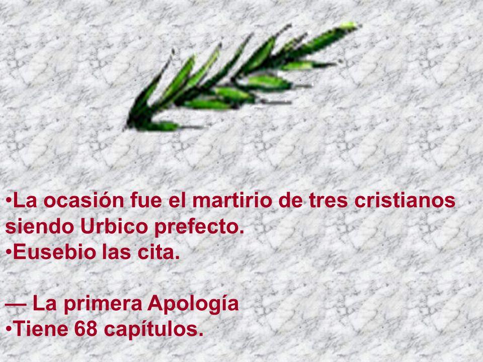 La ocasión fue el martirio de tres cristianos siendo Urbico prefecto. Eusebio las cita. La primera Apología Tiene 68 capítulos.