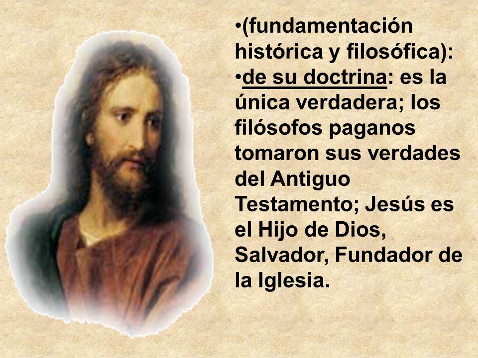(fundamentación histórica y filosófica): de su doctrina: es la única verdadera; los filósofos paganos tomaron sus verdades del Antiguo Testamento; Jes