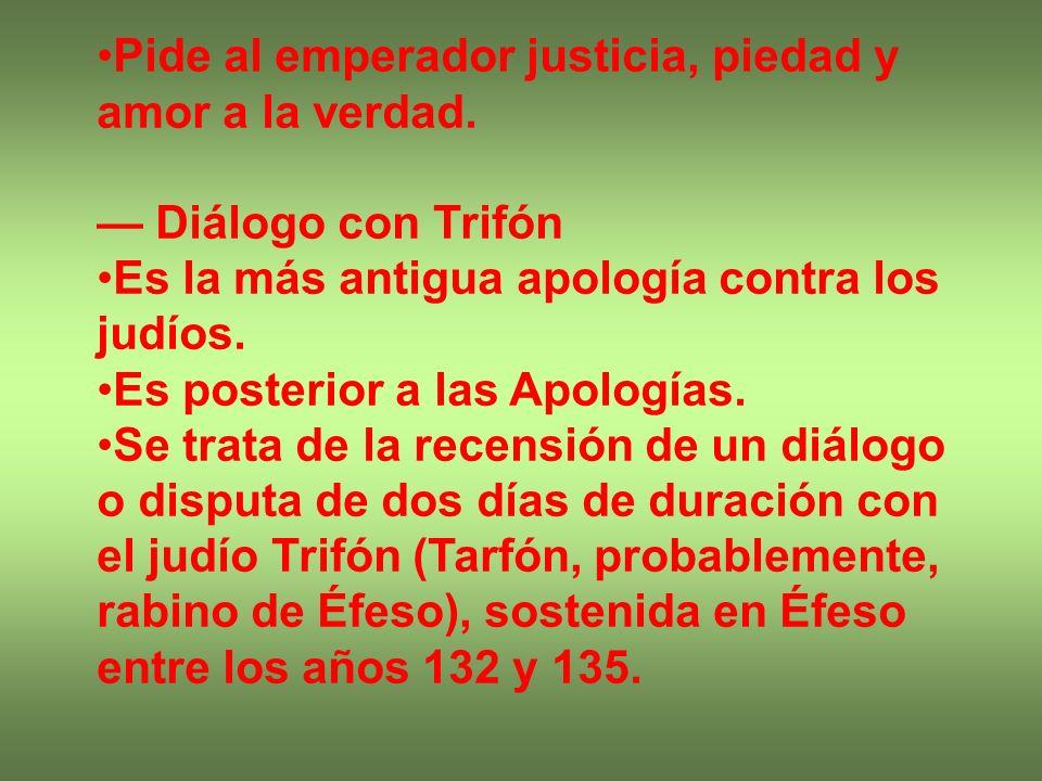 Pide al emperador justicia, piedad y amor a la verdad. Diálogo con Trifón Es la más antigua apología contra los judíos. Es posterior a las Apologías.