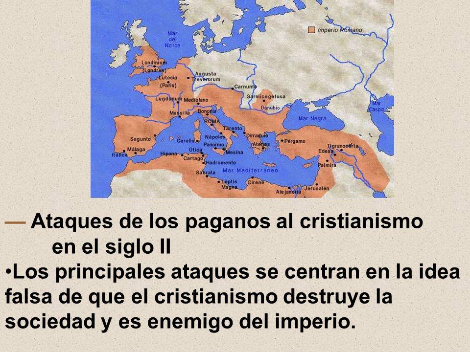 Ataques de los paganos al cristianismo en el siglo II Los principales ataques se centran en la idea falsa de que el cristianismo destruye la sociedad