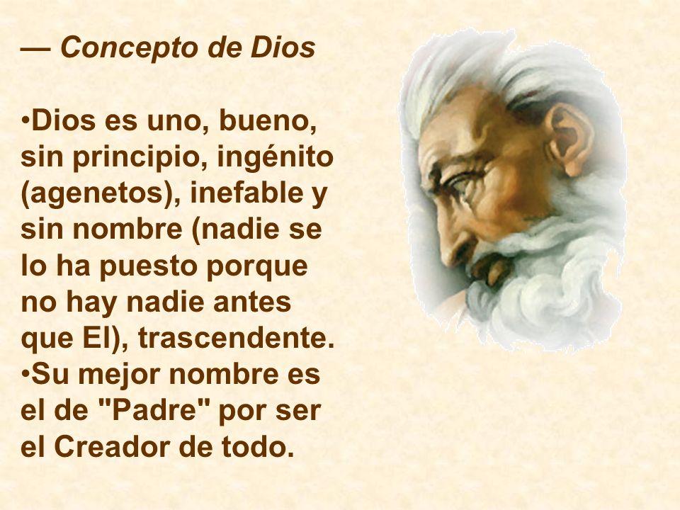 Concepto de Dios Dios es uno, bueno, sin principio, ingénito (agenetos), inefable y sin nombre (nadie se lo ha puesto porque no hay nadie antes que El