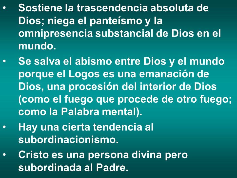 Sostiene la trascendencia absoluta de Dios; niega el panteísmo y la omnipresencia substancial de Dios en el mundo. Se salva el abismo entre Dios y el