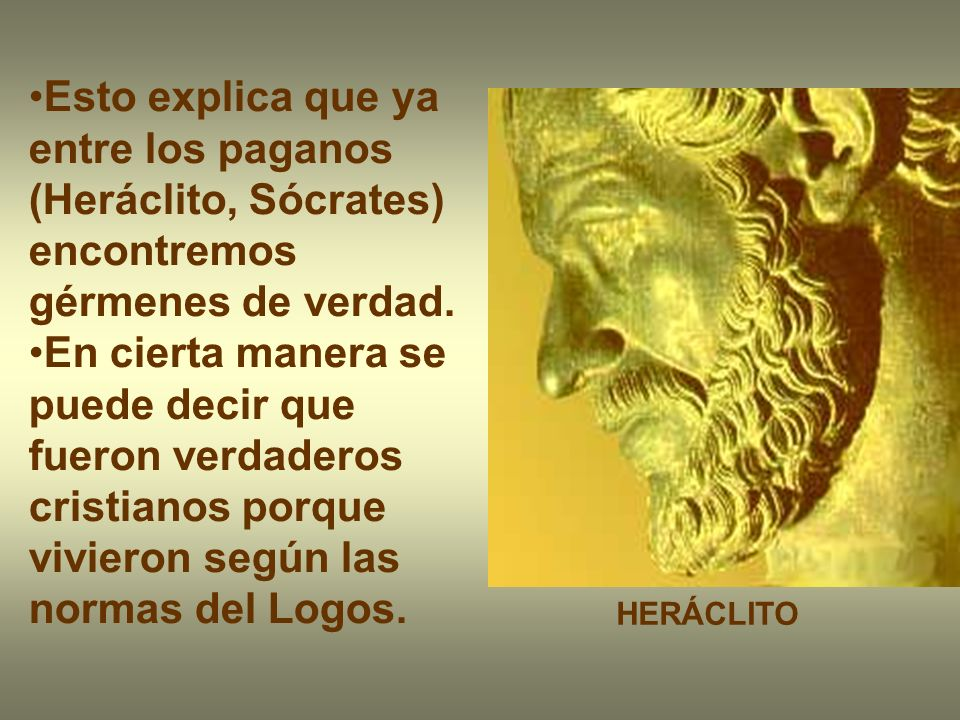Esto explica que ya entre los paganos (Heráclito, Sócrates) encontremos gérmenes de verdad. En cierta manera se puede decir que fueron verdaderos cris