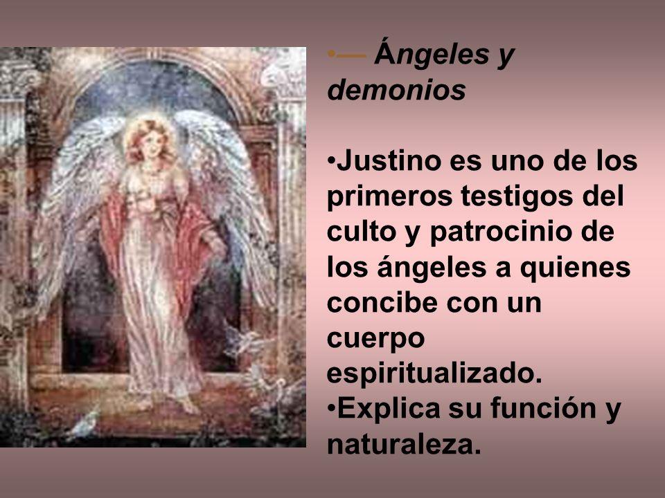 Ángeles y demonios Justino es uno de los primeros testigos del culto y patrocinio de los ángeles a quienes concibe con un cuerpo espiritualizado. Expl