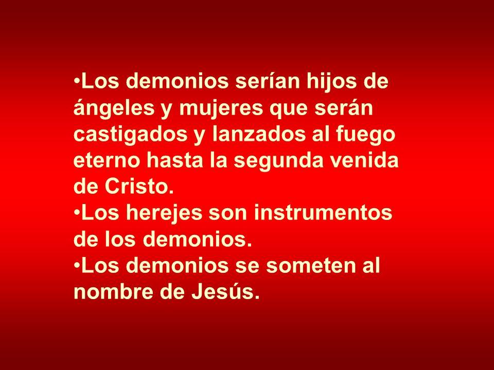 Los demonios serían hijos de ángeles y mujeres que serán castigados y lanzados al fuego eterno hasta la segunda venida de Cristo. Los herejes son inst