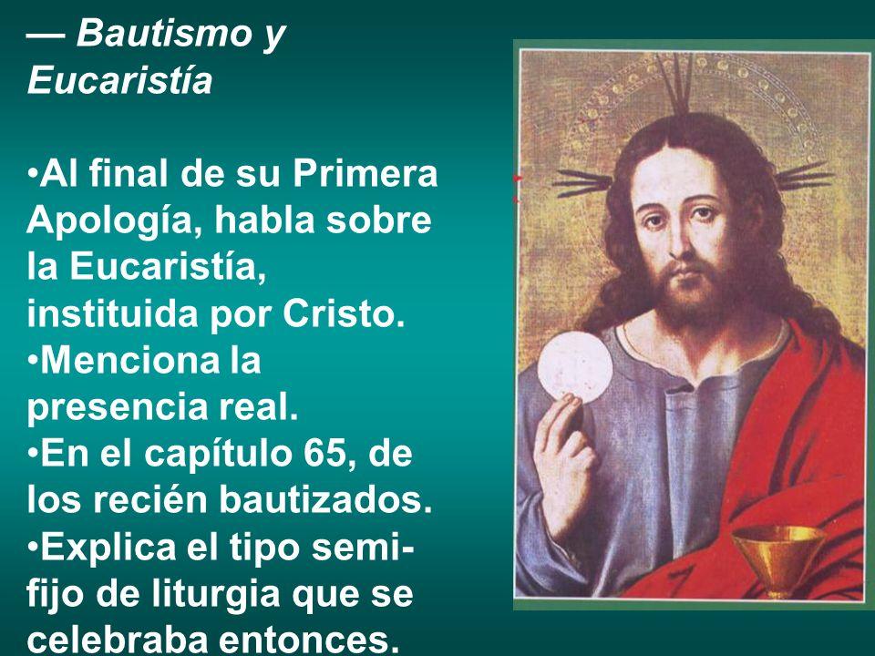 Bautismo y Eucaristía Al final de su Primera Apología, habla sobre la Eucaristía, instituida por Cristo. Menciona la presencia real. En el capítulo 65