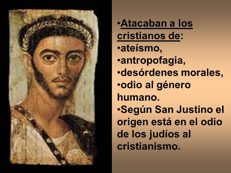 Atacaban a los cristianos de: ateísmo, antropofagia, desórdenes morales, odio al género humano. Según San Justino el origen está en el odio de los jud