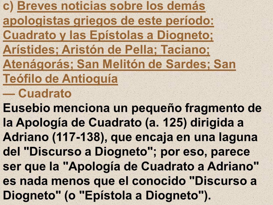 c) Breves noticias sobre los demás apologistas griegos de este período: Cuadrato y las Epístolas a Diogneto; Arístides; Aristón de Pella; Taciano; Ate