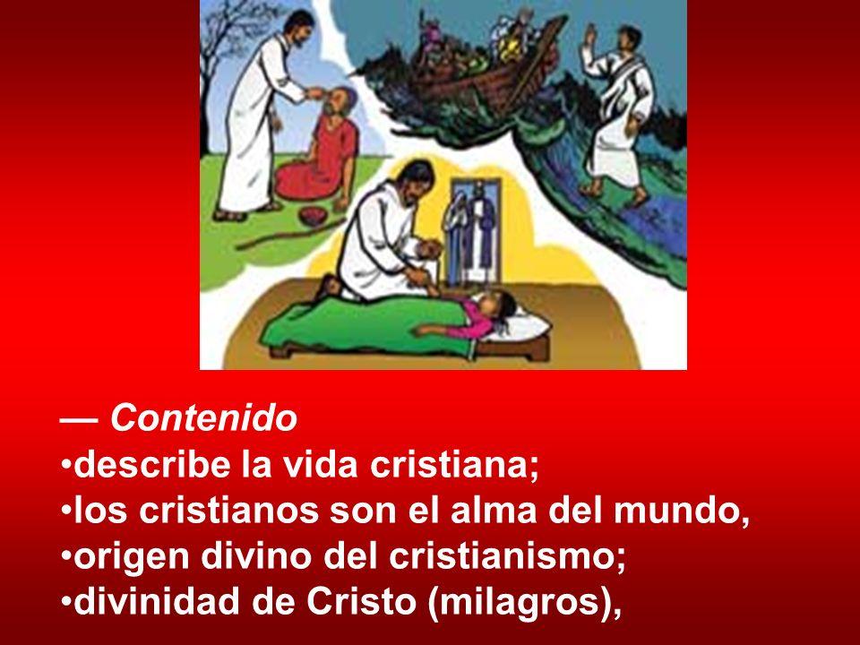 Contenido describe la vida cristiana; los cristianos son el alma del mundo, origen divino del cristianismo; divinidad de Cristo (milagros),