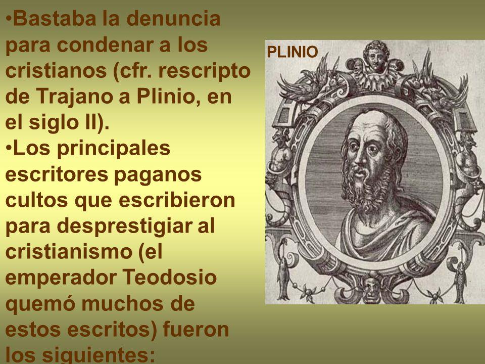 PLINIO Bastaba la denuncia para condenar a los cristianos (cfr. rescripto de Trajano a Plinio, en el siglo II). Los principales escritores paganos cul