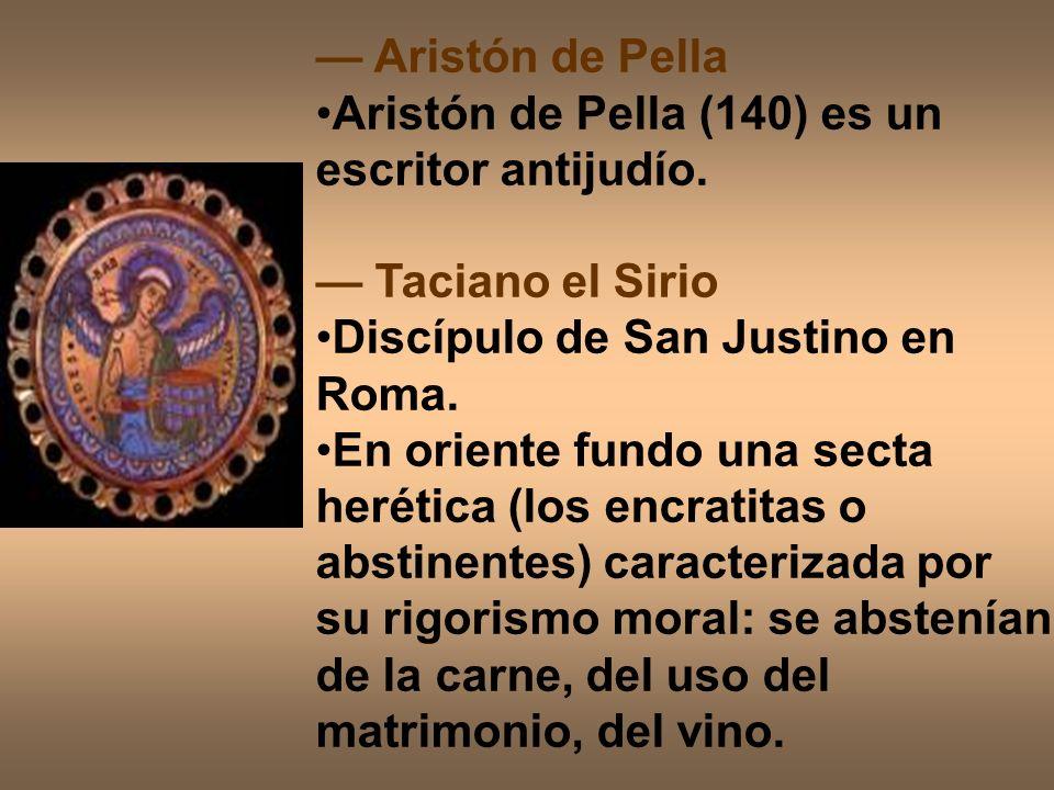 Aristón de Pella Aristón de Pella (140) es un escritor antijudío. Taciano el Sirio Discípulo de San Justino en Roma. En oriente fundo una secta heréti