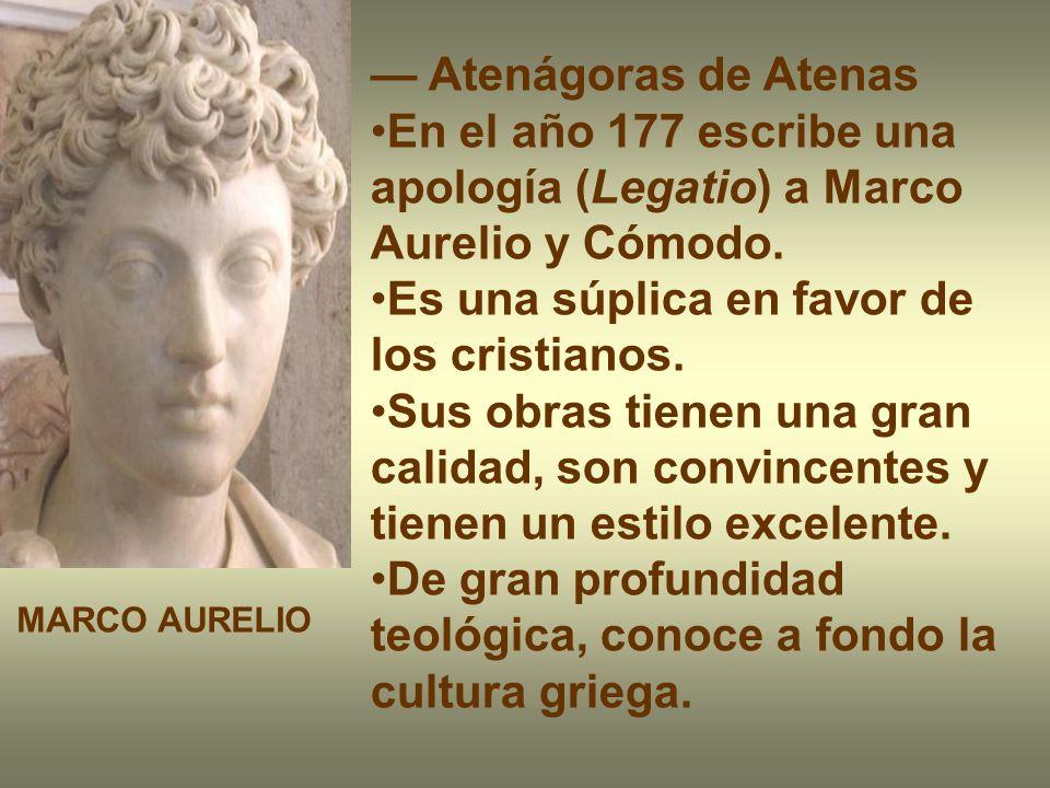 Atenágoras de Atenas En el año 177 escribe una apología (Legatio) a Marco Aurelio y Cómodo. Es una súplica en favor de los cristianos. Sus obras tiene