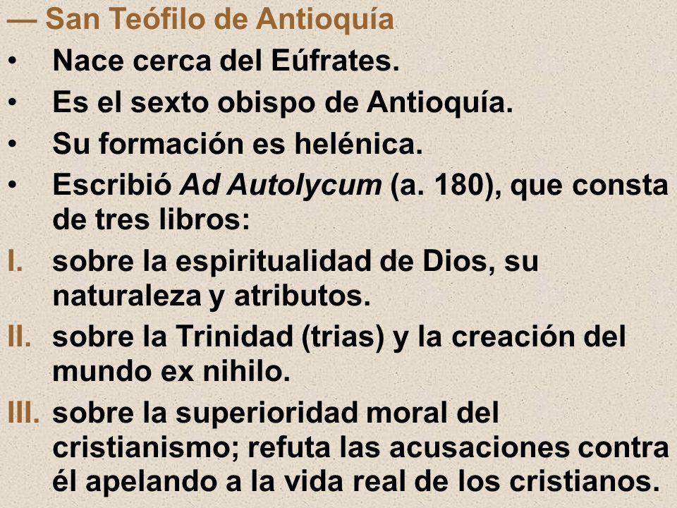 San Teófilo de Antioquía Nace cerca del Eúfrates. Es el sexto obispo de Antioquía. Su formación es helénica. Escribió Ad Autolycum (a. 180), que const