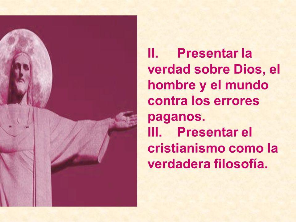 II.Presentar la verdad sobre Dios, el hombre y el mundo contra los errores paganos. III.Presentar el cristianismo como la verdadera filosofía.