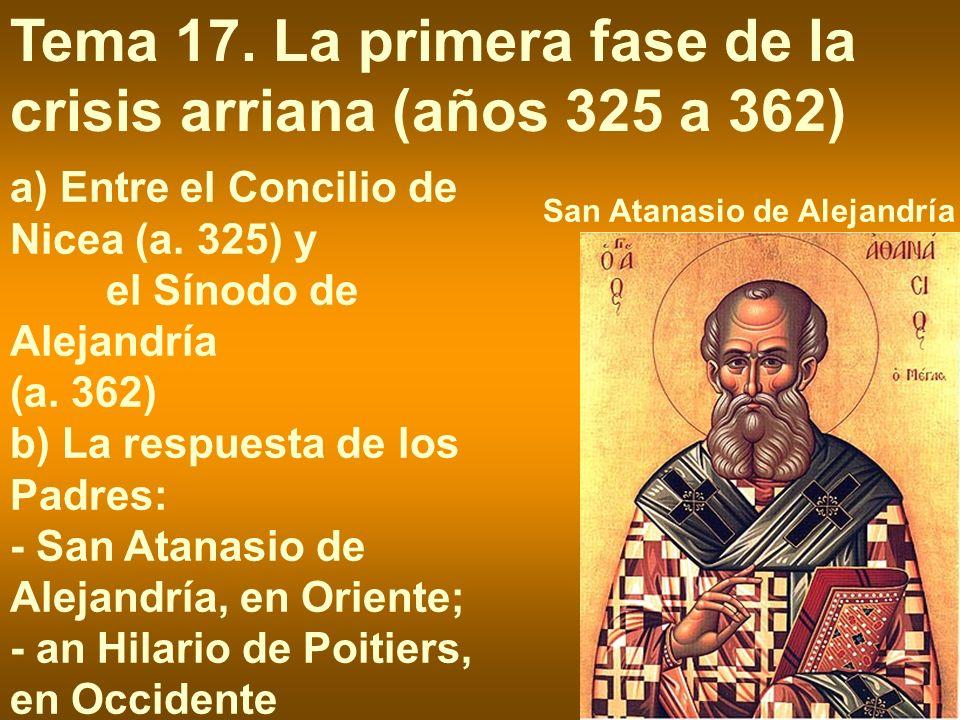 San Atanasio de Alejandría Tema 17. La primera fase de la crisis arriana (años 325 a 362) a) Entre el Concilio de Nicea (a. 325) y el Sínodo de Alejan