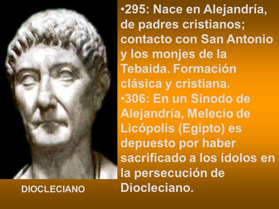 295: Nace en Alejandría, de padres cristianos; contacto con San Antonio y los monjes de la Tebaida. Formación clásica y cristiana. 306: En un Sínodo d
