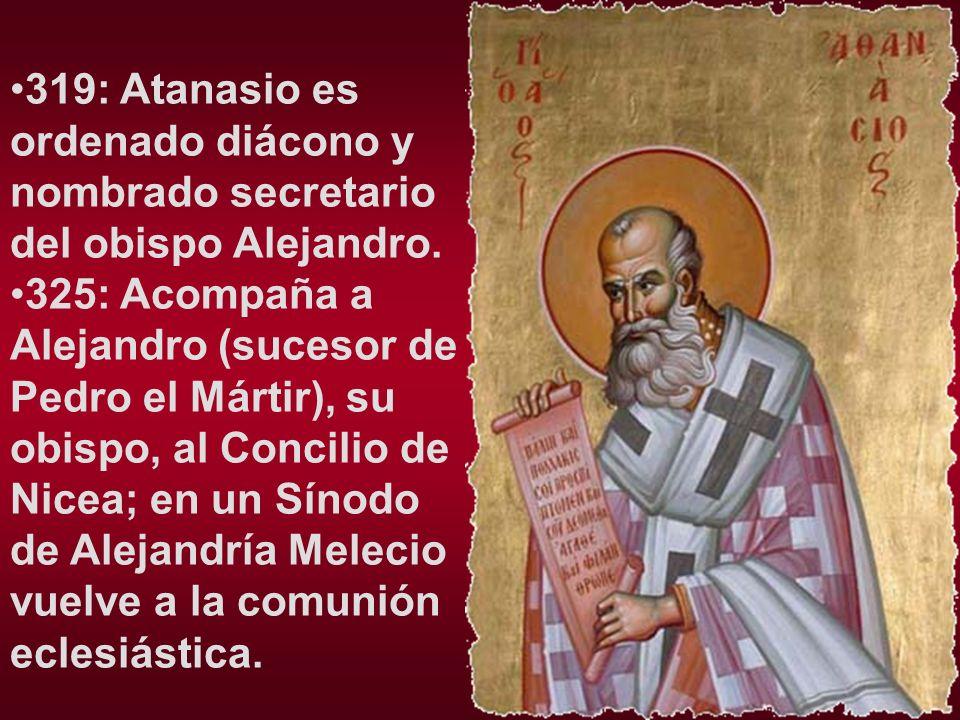 319: Atanasio es ordenado diácono y nombrado secretario del obispo Alejandro. 325: Acompaña a Alejandro (sucesor de Pedro el Mártir), su obispo, al Co
