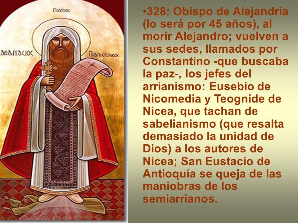 328: Obispo de Alejandría (lo será por 45 años), al morir Alejandro; vuelven a sus sedes, llamados por Constantino -que buscaba la paz-, los jefes del