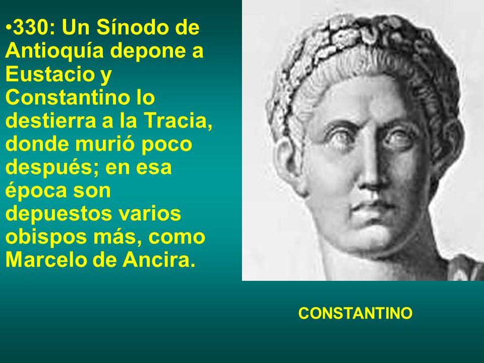 330: Un Sínodo de Antioquía depone a Eustacio y Constantino lo destierra a la Tracia, donde murió poco después; en esa época son depuestos varios obis